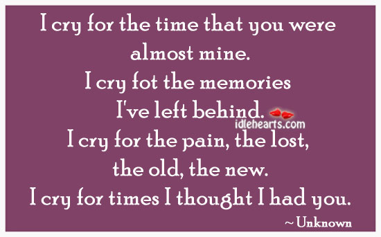 I Cry For The Time That You Were Almost Mine.