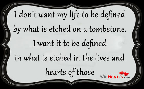 I don't want my life to be defined by what is etched on a tombstone. Image