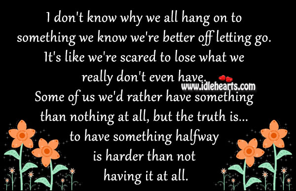 I don't know why we all hang on to something we know we're better off letting go. Image