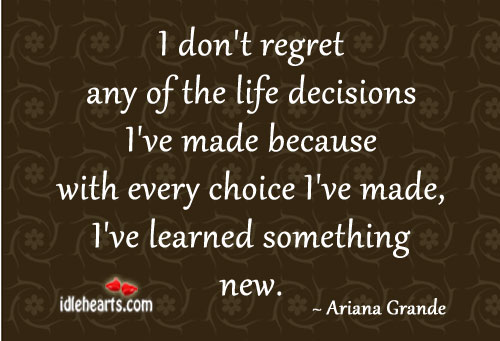I Don't Regret Any Of The Life Decisions I've Made Because..