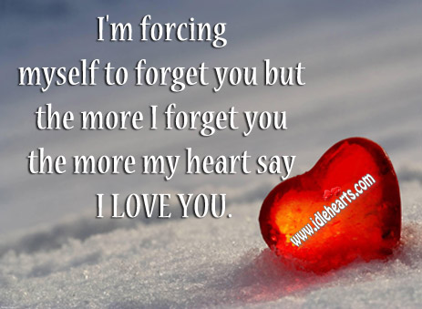 The More I Forget You The More My Heart Say I Love You.