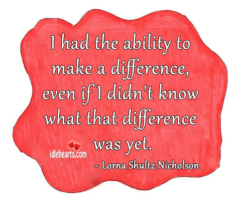 I Had The Ability To Make A Difference, Even If I…