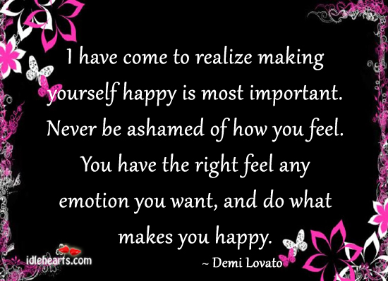 I Have Come To Realize Making Yourself Happy Is Most Important.