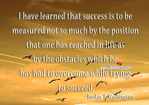 I Have Learned That Success Is To Be Measured
