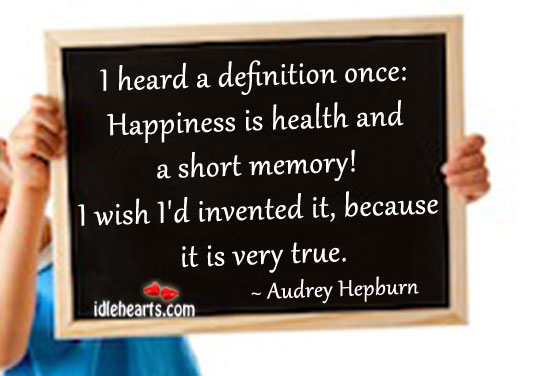 I Heard A Definition Once: Happiness Is Health And…