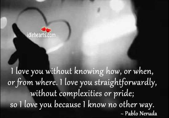 I Love You  Without Knowing How, Or When, Or From Where.