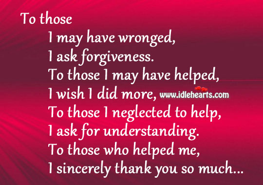 Image, Ask, Did, Forgiveness, Help, Helped, I Wish, May, Me, More, Much, Neglected, Sincerely, Thank, Thank You, Those, Understanding, Who, Wish, Wronged, You