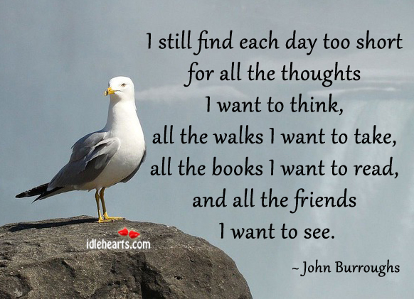 I Still Find Each Day Too Short For All The Thoughts…..