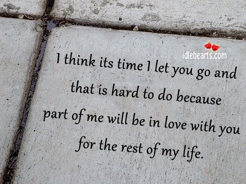 I Think Its Time I Let You Go And That Is Hard To Do Because….