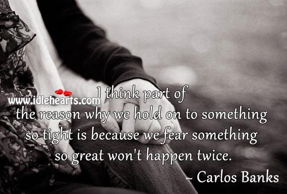 We Fear Something So Great Won't Happen Twice.