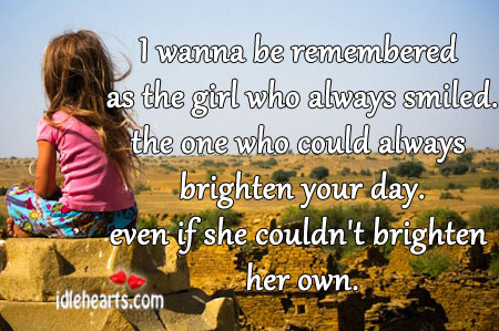 I wanna be remembered as the girl who always smiled.