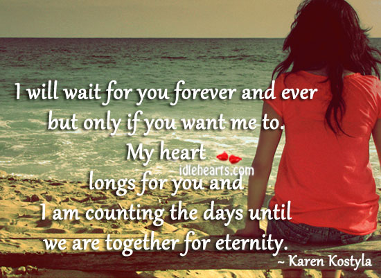 I Will Wait For You Forever And Ever But Only If You Want Me To.