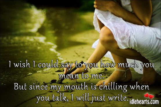 I wish I could say to you how much you mean to me. Image