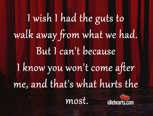 I wish I had the guts to walk away from what we had. Image