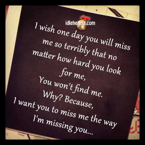 I Wish One Day You Will Miss Me, As I Did
