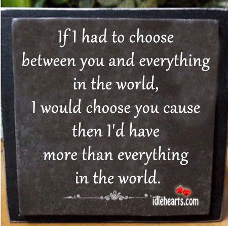 If I Had To Choose Between You And Everything In The World.