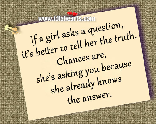 If A Girl Asks A Question, It's Better To Tell Her The Truth.