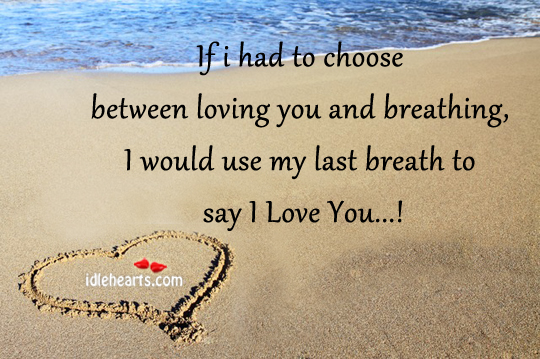 If I Had To Choose Between Loving You And Breathing…