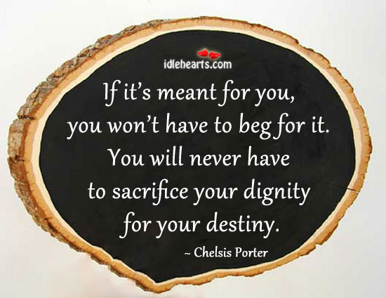 If Its Meant For You You Wont Have To Beg For It