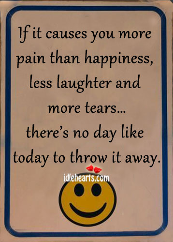 If it Causes You Pain Than Happiness…