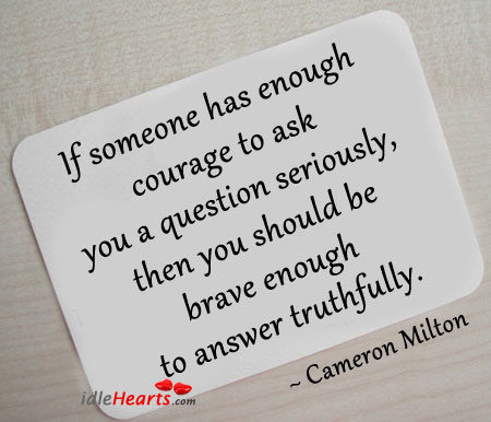 If Someone Has Enough Courage to Ask You a Question Seriously…