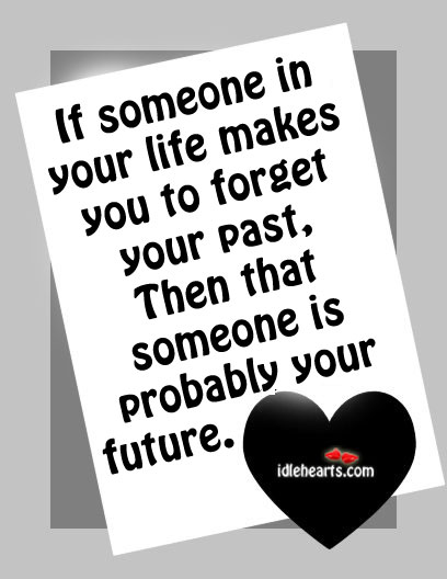 If Someone In Your Life Makes You To Forget Your Past….