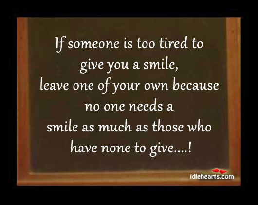 If Someone Is Too Tired To Give You A Smile….