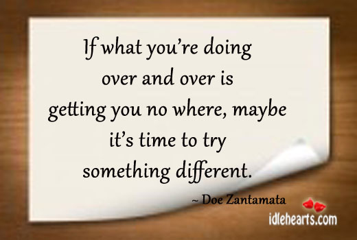 If What You're Doing over and over is getting…