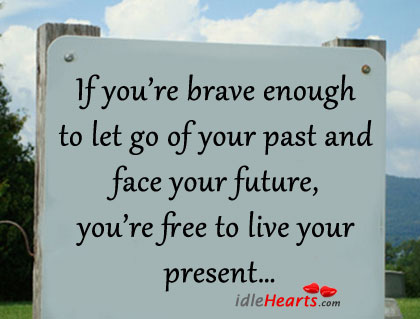 If you're brave enough to let go of your past Image