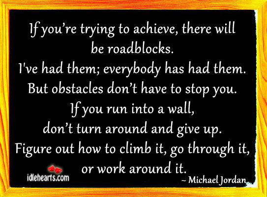 If You're Trying To Achieve, There Will Be Roadblocks.