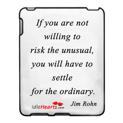 If You Are Not Willing To Risk The Unusual….
