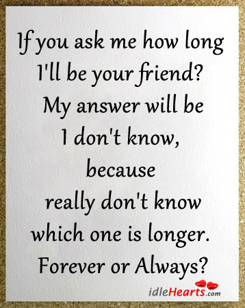 If You Ask Me How Long I'll Be Your Friend?