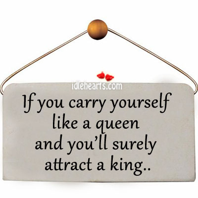 If You Carry Yourself Like A Queen And You'll Surely Attract A King…