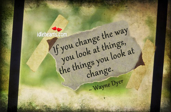 If You Change The Way You look At Things….