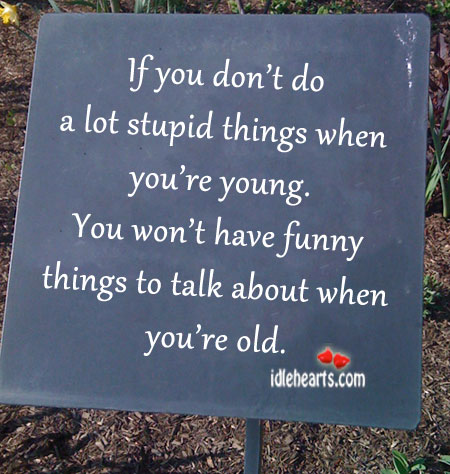 If you don't do a lot of stupid things when you're young Image