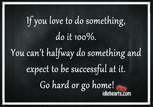 If You Love To Do Something, Do It 100%.