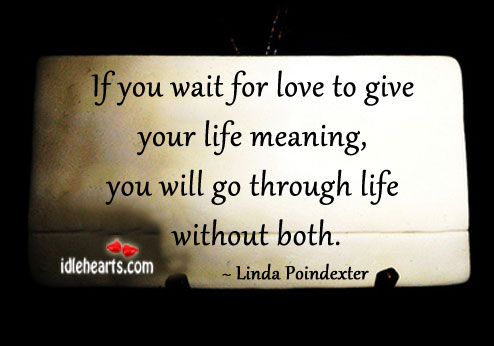 If You Wait For Love To Give Your Life Meaning…