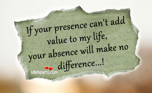 If Your Presence Can't Add Value To My Life…