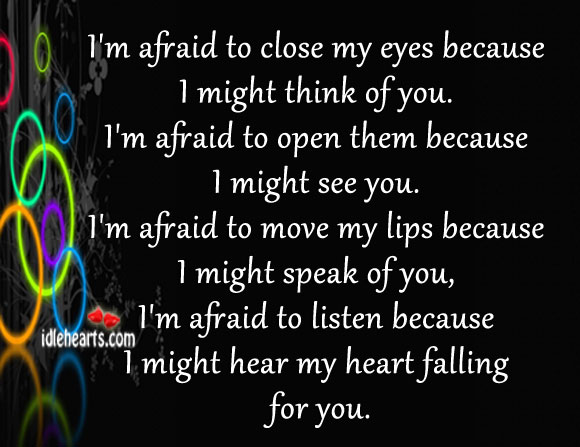 I'm Afraid To Close My Eyes Because I Might Think Of You.