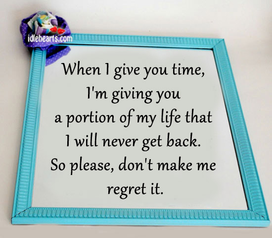 I'm Giving You A Portion Of My Life That I Will Never Get Back.