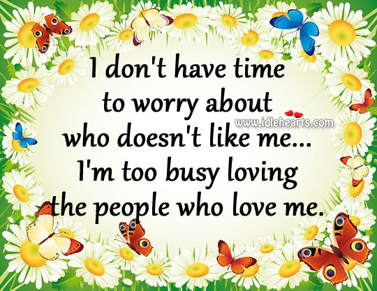 I'm too busy loving the people who love me. Image