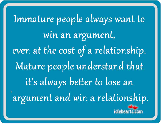 Immature people always want to win an argument.