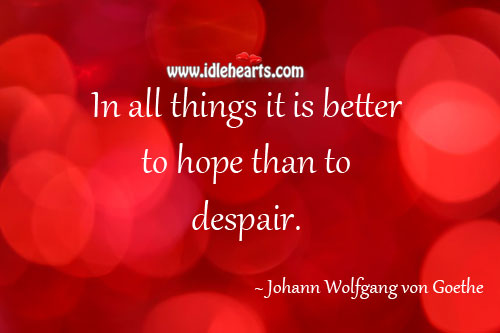 In All Things It Is Better To Hope Than To Despair.