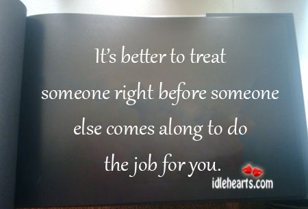 It's better to treat someone right before Image