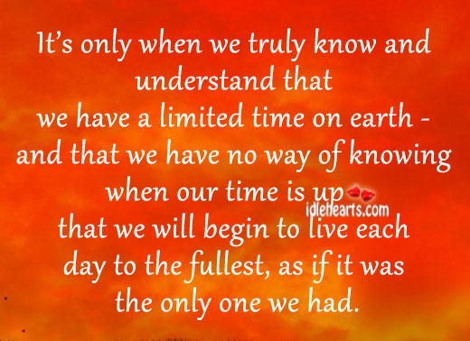 When we truly know that we have limited time, we live Image