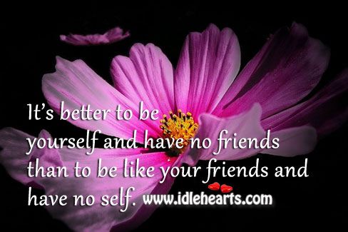 Better To Be Yourself And Have No Friends