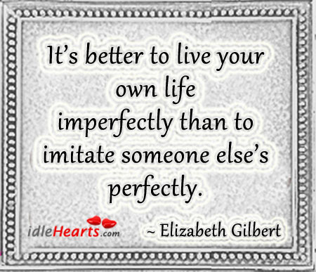 It's Better To Live Your Own Life Imperfectly Than…