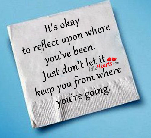It's Okay TO Reflect Upon Where You've Been.