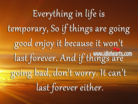 If Things Are Going Good Enjoy It Because It Won't Last Forever.