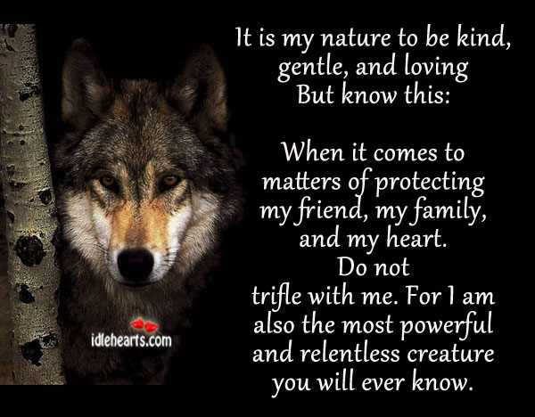 Image, Also, Am, Be Kind, Creature, Ever, Family, Friend, Gentle, Heart, I Am, Kind, Know, Loving, Matters, Me, Most, Most Powerful, My Family, My Friend, My Heart, Nature, Powerful, Protecting, Relentless, Trifle, Will, With, You